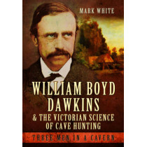 William Boyd Dawkins and the Victorian Science of Cave Hunting by Mark John White, 9781473823358
