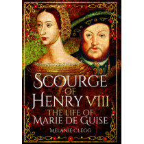 Scourge of Henry VIII: The Life of Marie de Guise by Melanie Clegg, 9781473848382