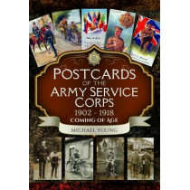 Postcards of the Army Service Corps 1902 - 1918: Coming of Age by Michael Young, 9781473878136