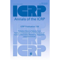 ICRP Publication 128: Radiation Dose to Patients from Radiopharmaceuticals: a Compendium of Current Information Related to Frequently Used Substances by ICRP, 9781473939479