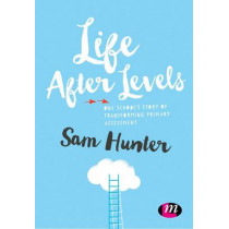 Life After Levels: One school's story of transforming primary assessment by Sam Hunter, 9781473964259