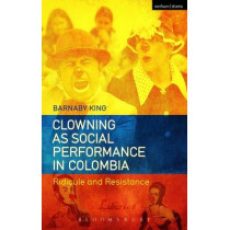 Clowning as Social Performance in Colombia: Ridicule and Resistance by Barnaby King, 9781474249270