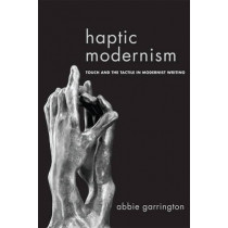 Haptic Modernism: Touch and the Tactile in Modernist Writing by Dr. Abbie Garrington, 9781474401425