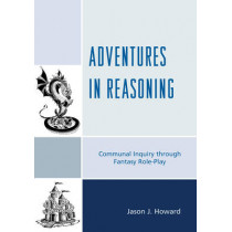 Adventures in Reasoning: Communal Inquiry through Fantasy Role-Play by Jason J. Howard, 9781475809107