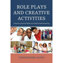 Role Plays and Creative Activities: Teaching Social Skills and Self-Understanding by Christopher Glenn, 9781475812718