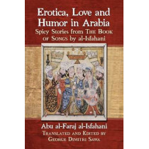 Erotica, Love and Humor in Arabia: Spicy Stories from The Book of Songs by al-Isfahani by Abu Al-Faraj Al-Isfahani, 9781476663654