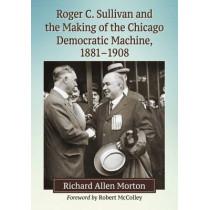 Roger C. Sullivan and the Making of the Chicago Democratic Machine, 1881-1908 by Richard Allen Morton, 9781476663777