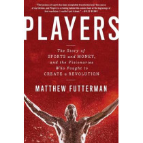 Players: The Story of Sports and Money, and the Visionaries Who Fought to Create a Revolution by Matthew Futterman, 9781476716954