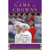 Game of Crowns: Elizabeth, Camilla, Kate, and the Throne by Christopher Andersen, 9781476743967