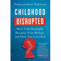 Childhood Disrupted: How Your Biography Becomes Your Biology, and How You Can Heal by Donna Jackson Nakazawa, 9781476748368