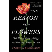 The Reason for Flowers: Their History, Culture, Biology, and How They Change Our Lives by Stephen Buchmann, 9781476755533