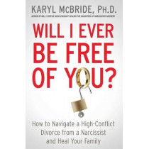 Will I Ever Be Free of You?: How to Navigate a High-Conflict Divorce from a Narcissist and Heal Your Family by Dr. Karyl McBride, 9781476755724