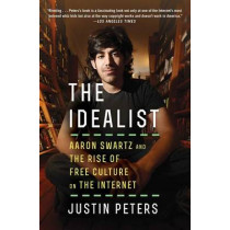 The Idealist: Aaron Swartz and the Rise of Free Culture on the Internet by Justin Peters, 9781476767741