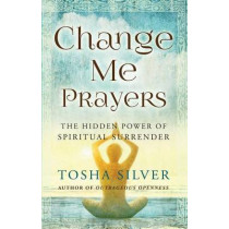 Change Me Prayers: The Hidden Power of Spiritual Surrender by Tosha Silver, 9781476789767