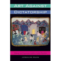 Art Against Dictatorship: Making and Exporting Arpilleras Under Pinochet by Jacqueline Adams, 9781477302040