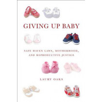 Giving Up Baby: Safe Haven Laws, Motherhood, and Reproductive Justice by Laury Oaks, 9781479806362
