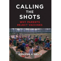 Calling the Shots: Why Parents Reject Vaccines by Jennifer A. Reich, 9781479812790