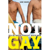 Not Gay: Sex between Straight White Men by Jane Ward, 9781479825172