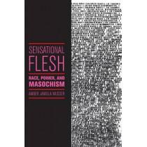 Sensational Flesh: Race, Power, and Masochism by Amber Jamilla Musser, 9781479832491
