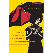 To Live Freely in This World: Sex Worker Activism in Africa by Chi Adanna Mgbako, 9781479849062