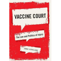 Vaccine Court: The Law and Politics of Injury by Anna Kirkland, 9781479876938
