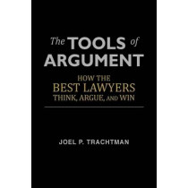 The Tools of Argument: How the Best Lawyers Think, Argue, and Win by Professor of International Law Joel P Trachtman, 9781481246385