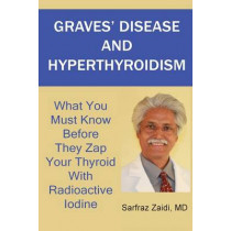 Graves' Disease And Hyperthyroidism: What You Must Know Before They Zap Your Thyroid With Radioactive Iodine by MD Sarfraz Zaidi, 9781481884440