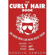 The Curly Hair Book: Or How Men Can Now Rock Their Waves, Coils And Kinks by Rogelio Samson, 9781482308662