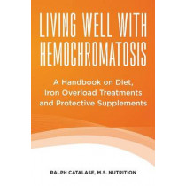 Living Well With Hemochromatosis: A Handbook on Diet, Iron Overload Treatments and Protective Supplements by Ralph Catalase, 9781482741537