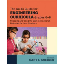 The Go-To Guide for Engineering Curricula, Grades 6-8: Choosing and Using the Best Instructional Materials for Your Students by Cary I. Sneider, 9781483307374