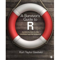 A Survivor's Guide to R: An Introduction for the Uninitiated and the Unnerved by Kurt Taylor Gaubatz, 9781483346731