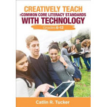 Creatively Teach the Common Core Literacy Standards With Technology: Grades 6-12 by Catlin R. Tucker, 9781483358970