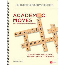 Academic Moves for College and Career Readiness, Grades 6-12: 15 Must-Have Skills Every Student Needs to Achieve by James R. Burke, 9781483379807