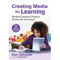 Creating Media for Learning: Student-Centered Projects Across the Curriculum by Sam Gliksman, 9781483385433