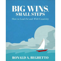 Big Wins, Small Steps: How to Lead For and With Creativity by Ronald A. Beghetto, 9781483385464