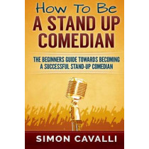 How To Be A Stand Up Comedian: The Beginners Guide Towards Becoming A Successful Stand-up Comedian by Simon Cavalli, 9781483968032