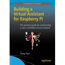 Building a Virtual Assistant for Raspberry Pi: The practical guide for constructing a voice-controlled virtual assistant by Tanay Pant, 9781484221662