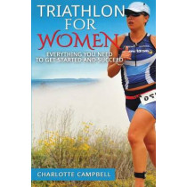 Triathlon for Women: Everything you need to know to get started and succeed by Charlotte Campbell, 9781484889381