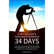 Start a Successful Photography Business in 34 Days: Actionable steps to plan a portrait or wedding photography business, develop a brand, launch a website, write a marketing plan & more. by Amanda Leigh Stock, 9781489542410