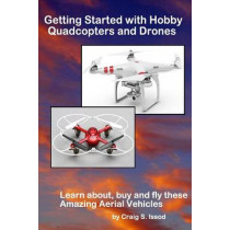 Getting Started with Hobby Quadcopters and Drones: Learn about, buy and fly these amazing aerial vehicles by Craig S Issod, 9781490968971