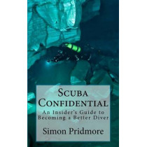 Scuba Confidential: A Insider's Guide to Becoming a Better Diver by Simon Pridmore, 9781491049242