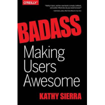 Badass - Making Users Awesome by Kathy Sierra, 9781491919019