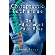 Chiropractic Technique: Self Adjustment Made Easy by Ryan Seager, 9781492187790