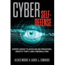 Cyber Self-Defense: Expert Advice to Avoid Online Predators, Identity Theft, and Cyberbullying by Alexis Moore, 9781493005697