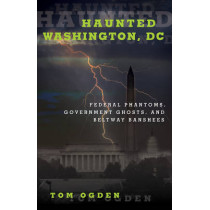 Haunted Washington, DC: Federal Phantoms, Government Ghosts, and Beltway Banshees by Tom Ogden, 9781493019403