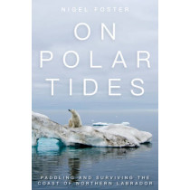 On Polar Tides: Paddling and Surviving the Coast of Northern Labrador by Nigel Foster, 9781493025688