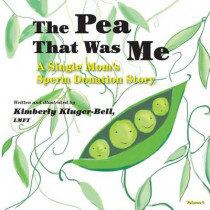 The Pea That Was Me (Volume 4): A Single Mom's/Sperm Donation Children's Story by Lmft Kimberly Kluger-Bell, 9781493574544