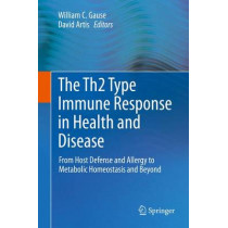 The Th2 Type Immune Response in Health and Disease: From Host Defense and Allergy to Metabolic Homeostasis and Beyond by William C. Gause, 9781493929108