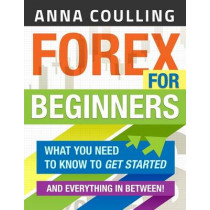 Forex for Beginners: What You Need to Know to Get Started...and Everything in Between! by Anna Coulling, 9781494753757