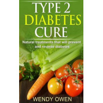 Type 2 Diabetes Cure: Natural Treatments that will Prevent and Reverse Diabetes by Wendy Owen, 9781494906917